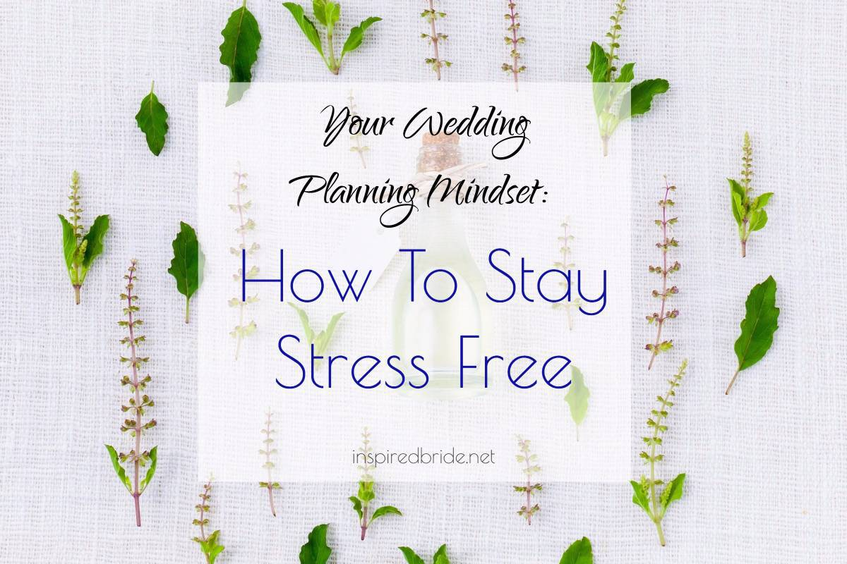 Your Wedding Planning Mindset: How To Stay Stress Free