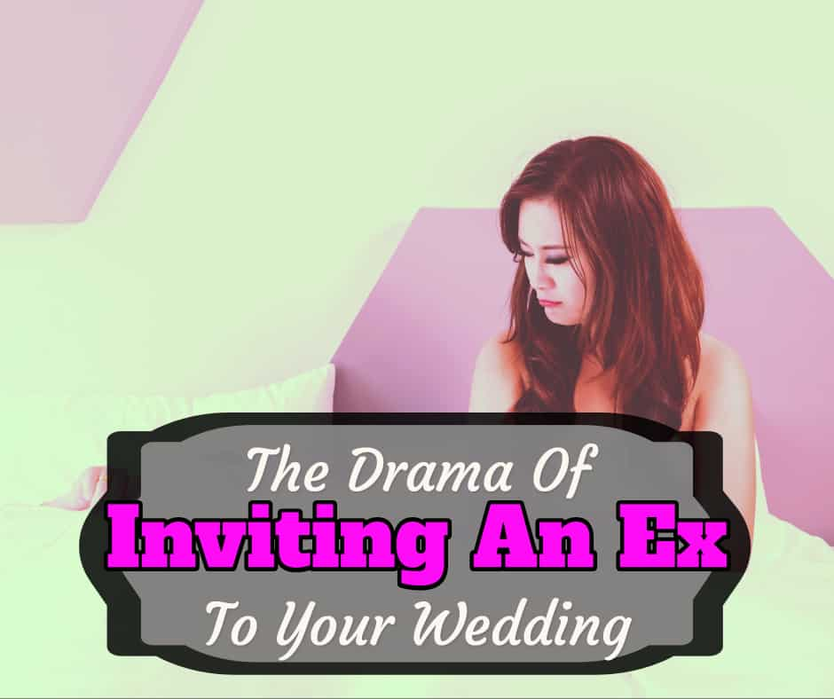 The Drama Of Inviting An Ex To Your Wedding