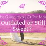 The Giving Away Of The Bride: Outdated or Still Sweet?
