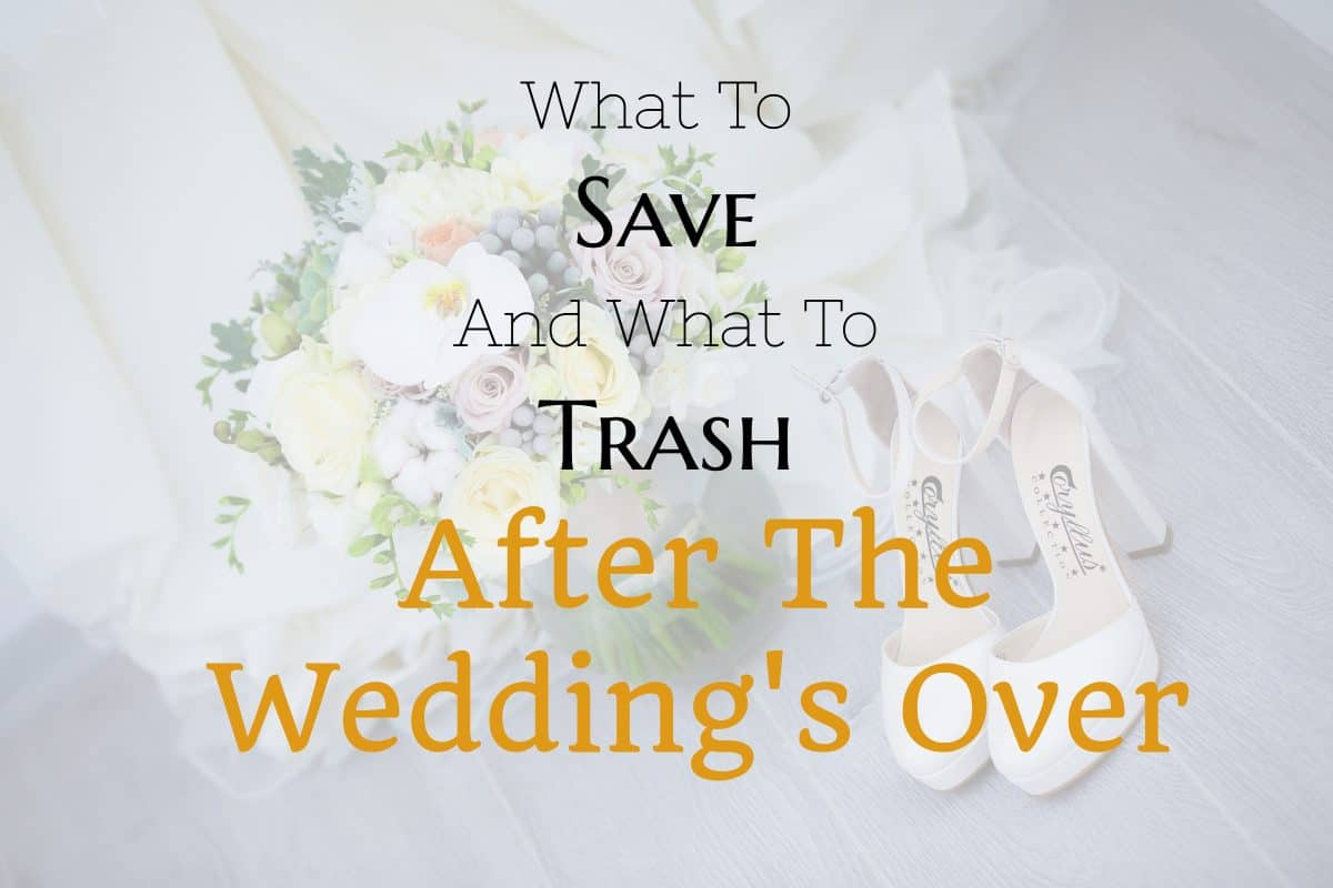 What To Save And What To Trash After The Wedding's Over