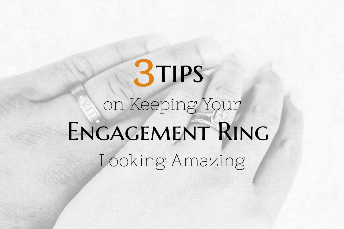 3 Tips on How to Keep Your Engagement Ring Looking Amazing